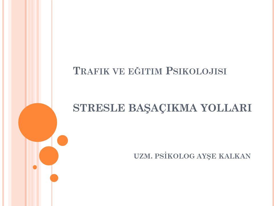 Trafik ve eğitim Psikolojisi STRESLE BAŞAÇIKMA YOLLARI