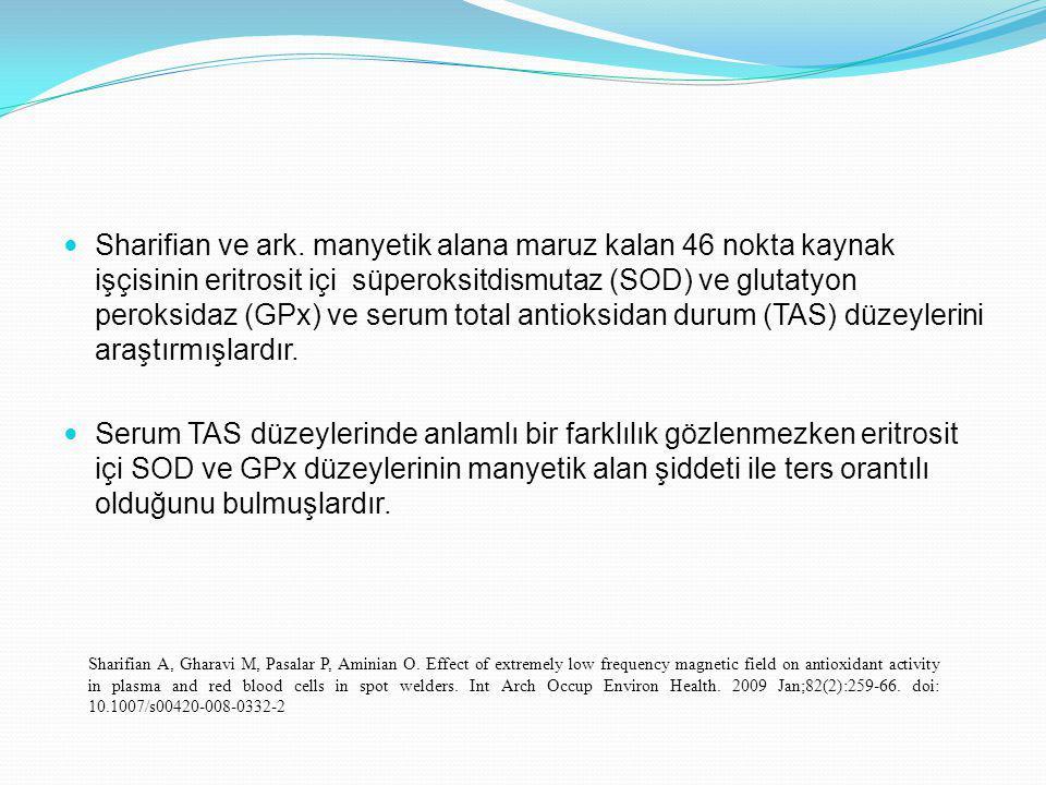 Sharifian ve ark. manyetik alana maruz kalan 46 nokta kaynak işçisinin eritrosit içi süperoksitdismutaz (SOD) ve glutatyon peroksidaz (GPx) ve serum total antioksidan durum (TAS) düzeylerini araştırmışlardır.