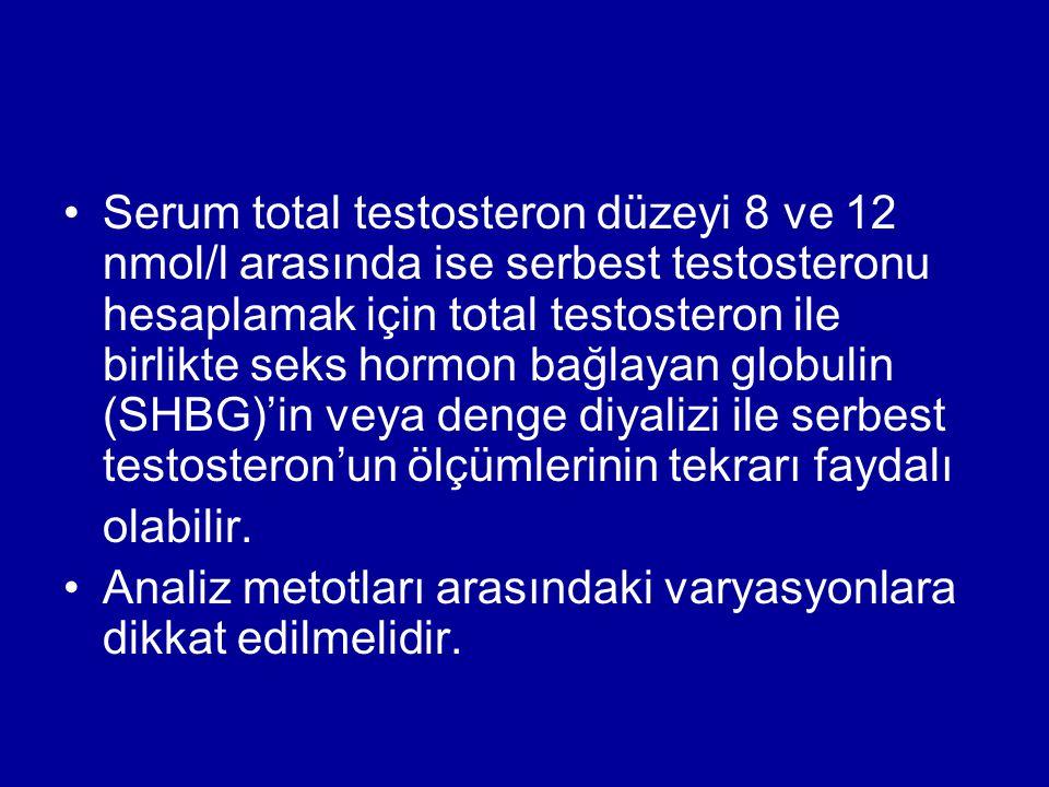 Serum total testosteron düzeyi 8 ve 12 nmol/l arasında ise serbest testosteronu hesaplamak için total testosteron ile birlikte seks hormon bağlayan globulin (SHBG)'in veya denge diyalizi ile serbest testosteron'un ölçümlerinin tekrarı faydalı