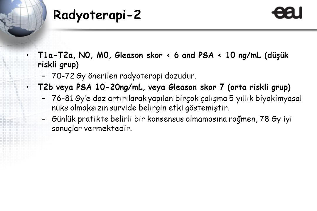 Radyoterapi-2 T1a-T2a, N0, M0, Gleason skor < 6 and PSA < 10 ng/mL (düşük riskli grup) 70-72 Gy önerilen radyoterapi dozudur.