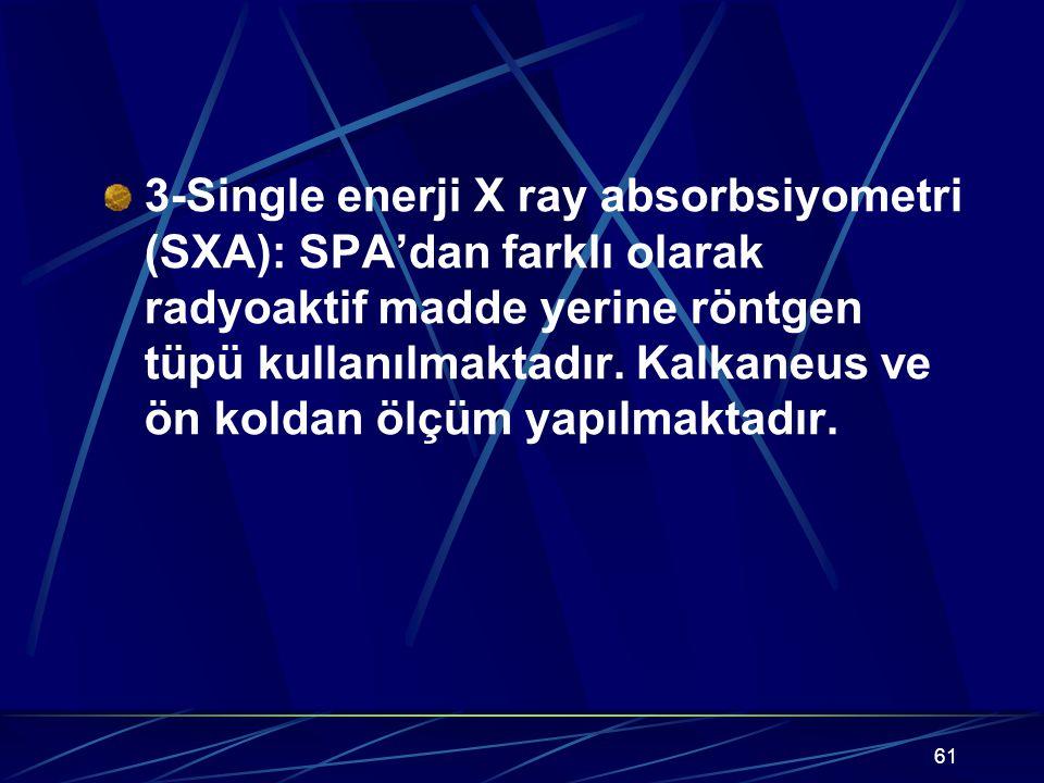3-Single enerji X ray absorbsiyometri (SXA): SPA'dan farklı olarak radyoaktif madde yerine röntgen tüpü kullanılmaktadır.