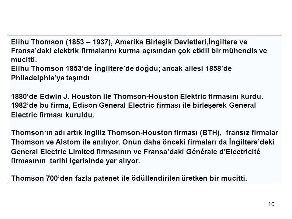 Elihu Thomson (1853 – 1937), Amerika Birleşik Devletleri,İngiltere ve Fransa'daki elektrik firmalarını kurma açısından çok etkili bir mühendis ve mucitti.