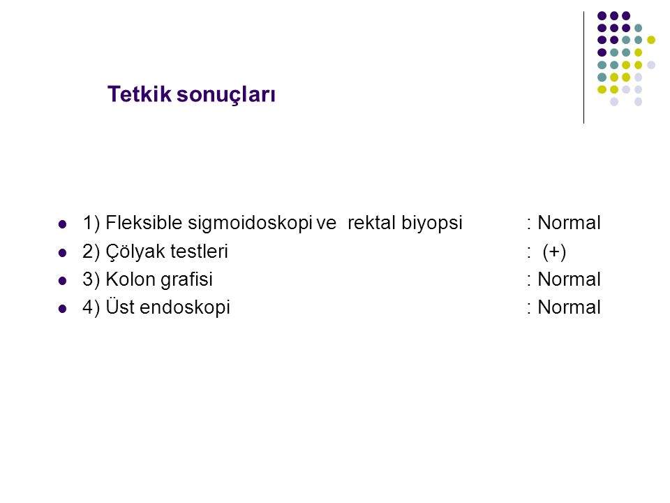 Tetkik sonuçları 1) Fleksible sigmoidoskopi ve rektal biyopsi : Normal