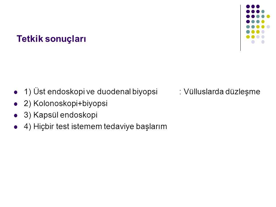 Tetkik sonuçları 1) Üst endoskopi ve duodenal biyopsi : Vülluslarda düzleşme. 2) Kolonoskopi+biyopsi.