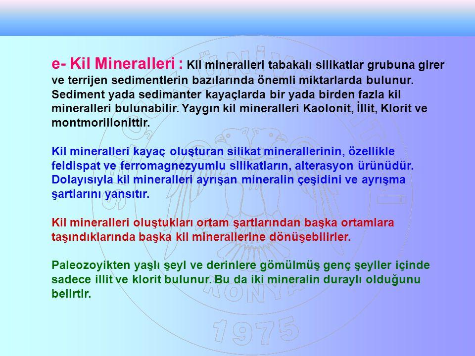e- Kil Mineralleri : Kil mineralleri tabakalı silikatlar grubuna girer ve terrijen sedimentlerin bazılarında önemli miktarlarda bulunur.