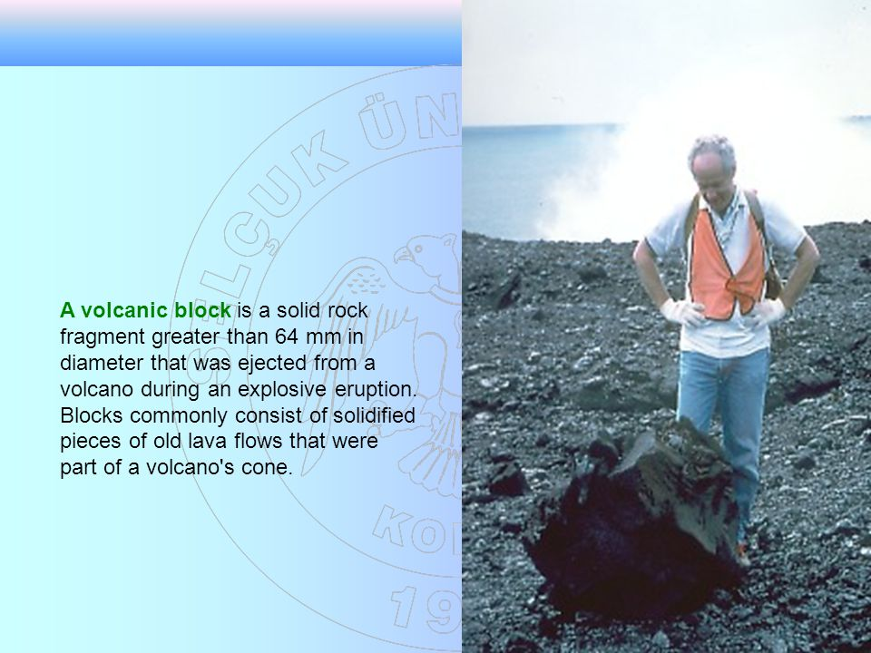 A volcanic block is a solid rock fragment greater than 64 mm in diameter that was ejected from a volcano during an explosive eruption.