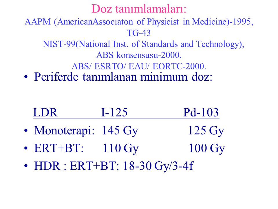 Doz tanımlamaları: AAPM (AmericanAssocıaton of Physicist in Medicine)-1995, TG-43 NIST-99(National Inst. of Standards and Technology), ABS konsensusu-2000, ABS/ ESRTO/ EAU/ EORTC-2000.
