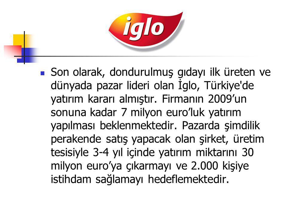Son olarak, dondurulmuş gıdayı ilk üreten ve dünyada pazar lideri olan İglo, Türkiye de yatırım kararı almıştır.