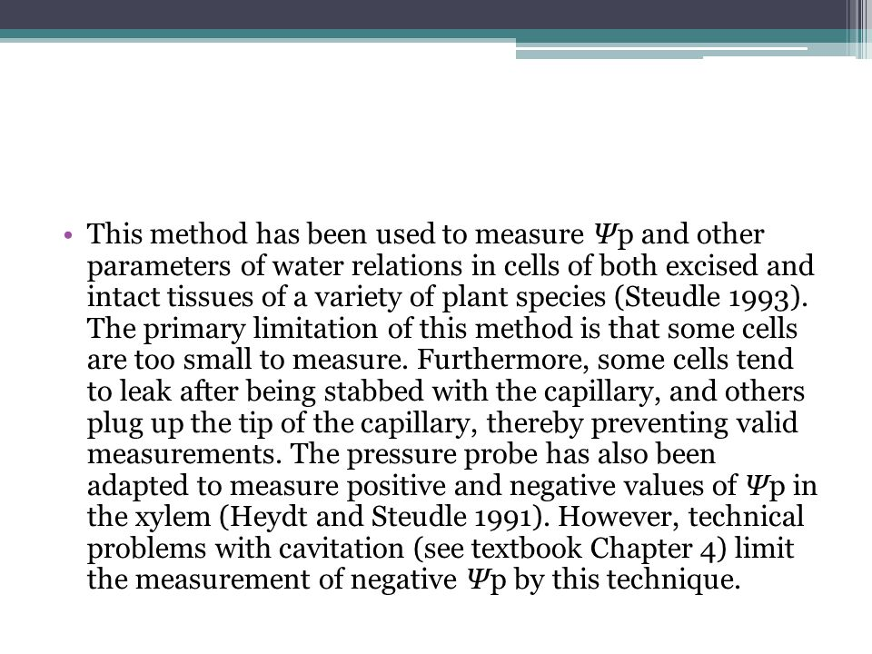 This method has been used to measure Ψp and other parameters of water relations in cells of both excised and intact tissues of a variety of plant species (Steudle 1993).
