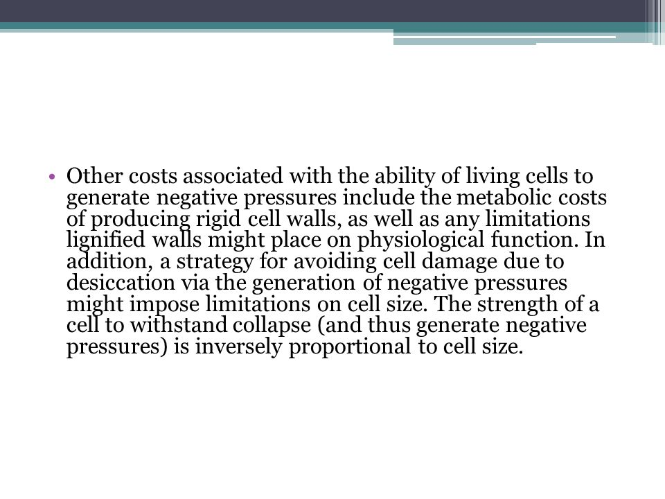 Other costs associated with the ability of living cells to generate negative pressures include the metabolic costs of producing rigid cell walls, as well as any limitations lignified walls might place on physiological function.