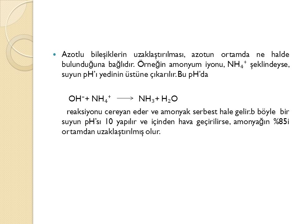 Azotlu bileşiklerin uzaklaştırılması, azotun ortamda ne halde bulunduğuna bağlıdır. Örneğin amonyum iyonu, NH₄⁺ şeklindeyse, suyun pH'ı yedinin üstüne çıkarılır. Bu pH'da