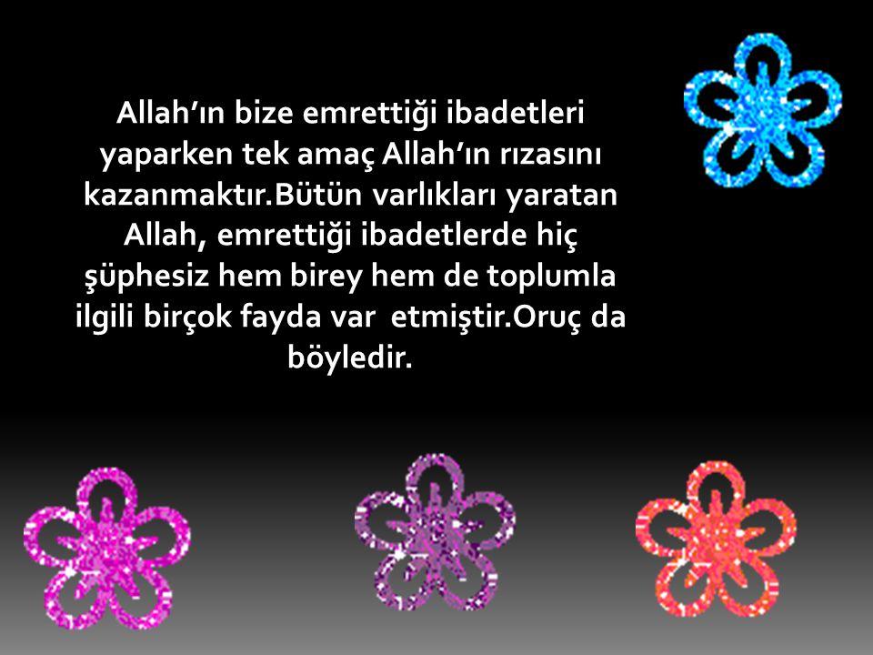 Allah'ın bize emrettiği ibadetleri yaparken tek amaç Allah'ın rızasını kazanmaktır.Bütün varlıkları yaratan Allah, emrettiği ibadetlerde hiç şüphesiz hem birey hem de toplumla ilgili birçok fayda var etmiştir.Oruç da böyledir.