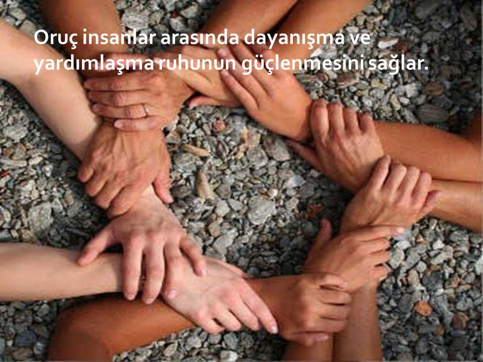 Oruç insanlar arasında dayanışma ve yardımlaşma ruhunun güçlenmesini sağlar.