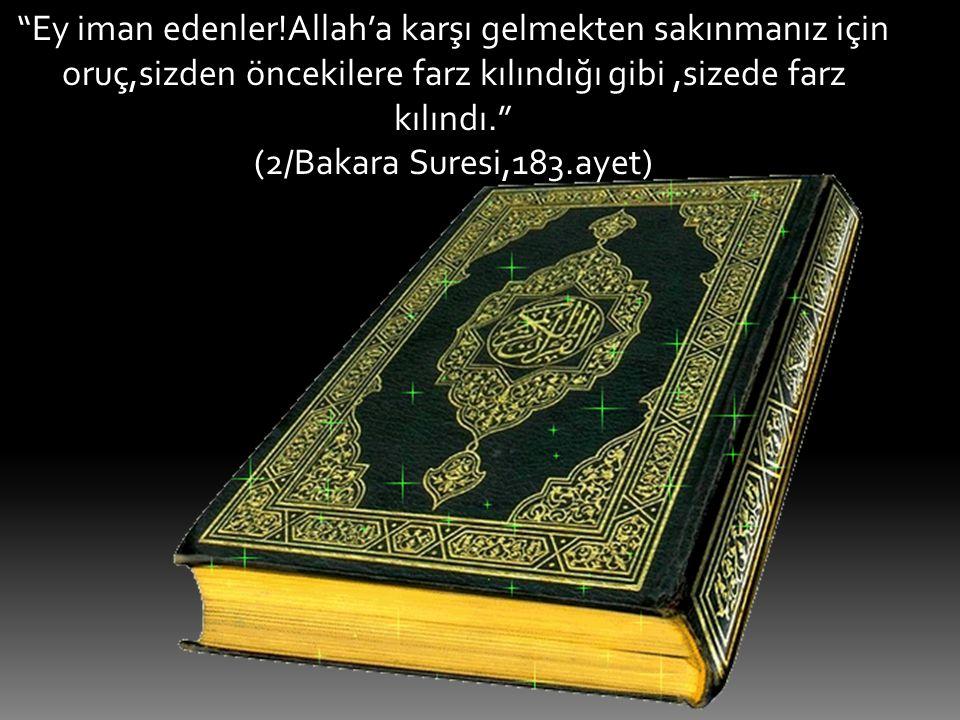 Ey iman edenler!Allah'a karşı gelmekten sakınmanız için oruç,sizden öncekilere farz kılındığı gibi ,sizede farz kılındı.