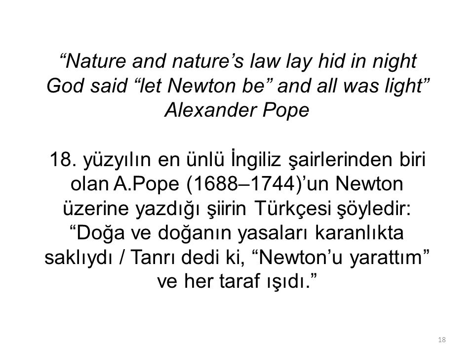 Nature and nature's law lay hid in night God said let Newton be and all was light Alexander Pope 18.