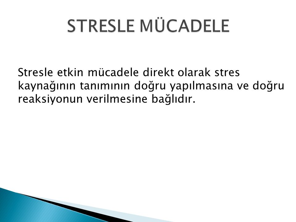 STRESLE MÜCADELE Stresle etkin mücadele direkt olarak stres kaynağının tanımının doğru yapılmasına ve doğru reaksiyonun verilmesine bağlıdır.