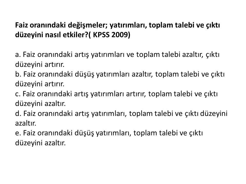 Faiz oranındaki değişmeler; yatırımları, toplam talebi ve çıktı düzeyini nasıl etkiler ( KPSS 2009)