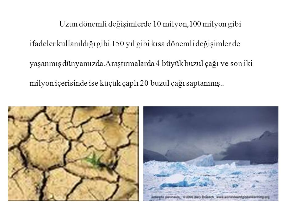 Uzun dönemli değişimlerde 10 milyon,100 milyon gibi ifadeler kullanıldığı gibi 150 yıl gibi kısa dönemli değişimler de yaşanmış dünyamızda.Araştırmalarda 4 büyük buzul çağı ve son iki milyon içerisinde ise küçük çaplı 20 buzul çağı saptanmış..