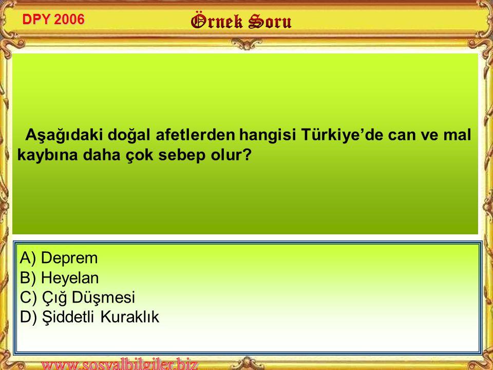DPY 2006 Aşağıdaki doğal afetlerden hangisi Türkiye'de can ve mal kaybına daha çok sebep olur A) Deprem.