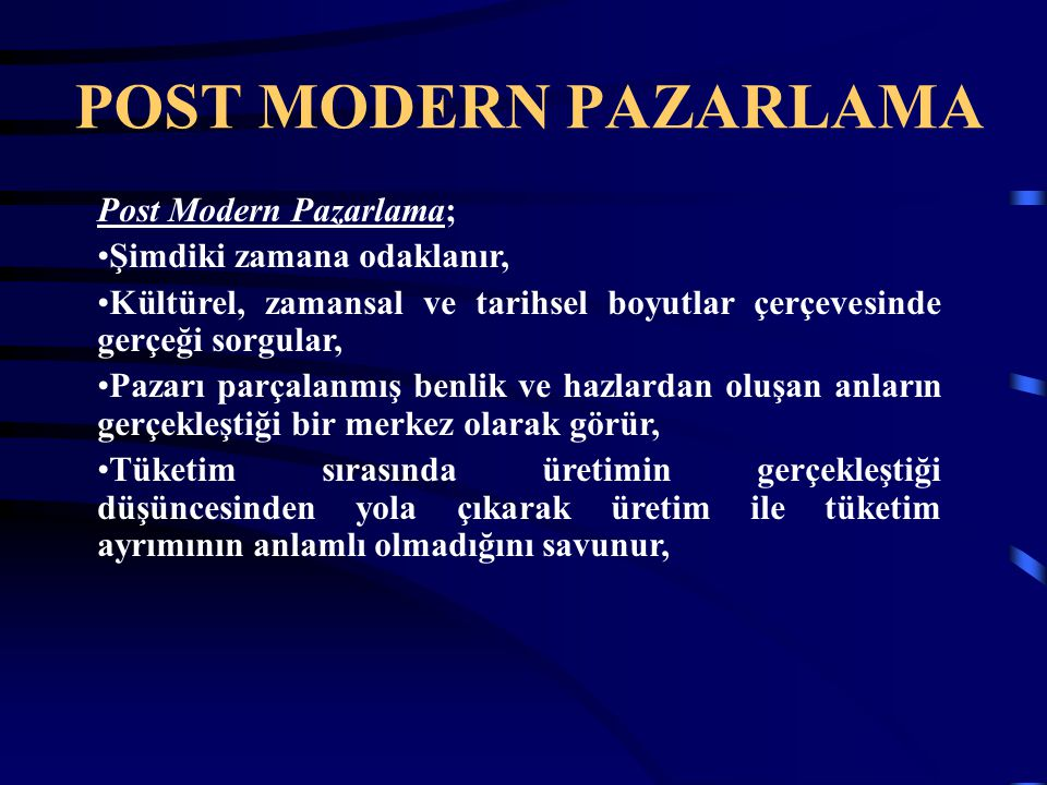 POST MODERN PAZARLAMA Post Modern Pazarlama; Şimdiki zamana odaklanır,