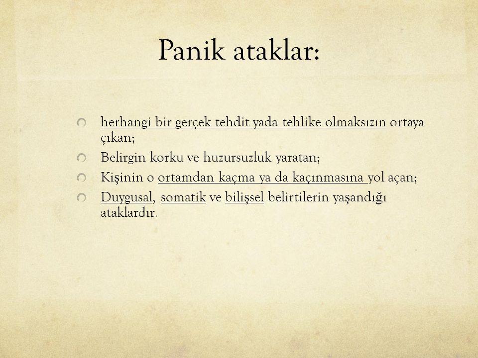 Panik ataklar: herhangi bir gerçek tehdit yada tehlike olmaksızın ortaya çıkan; Belirgin korku ve huzursuzluk yaratan;