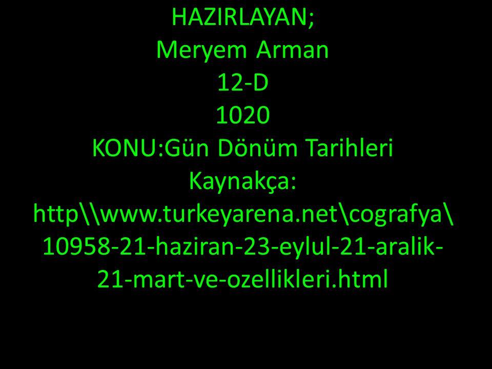 HAZIRLAYAN; Meryem Arman 12-D 1020 KONU:Gün Dönüm Tarihleri Kaynakça: http\\www.turkeyarena.net\cografya\10958-21-haziran-23-eylul-21-aralik-21-mart-ve-ozellikleri.html