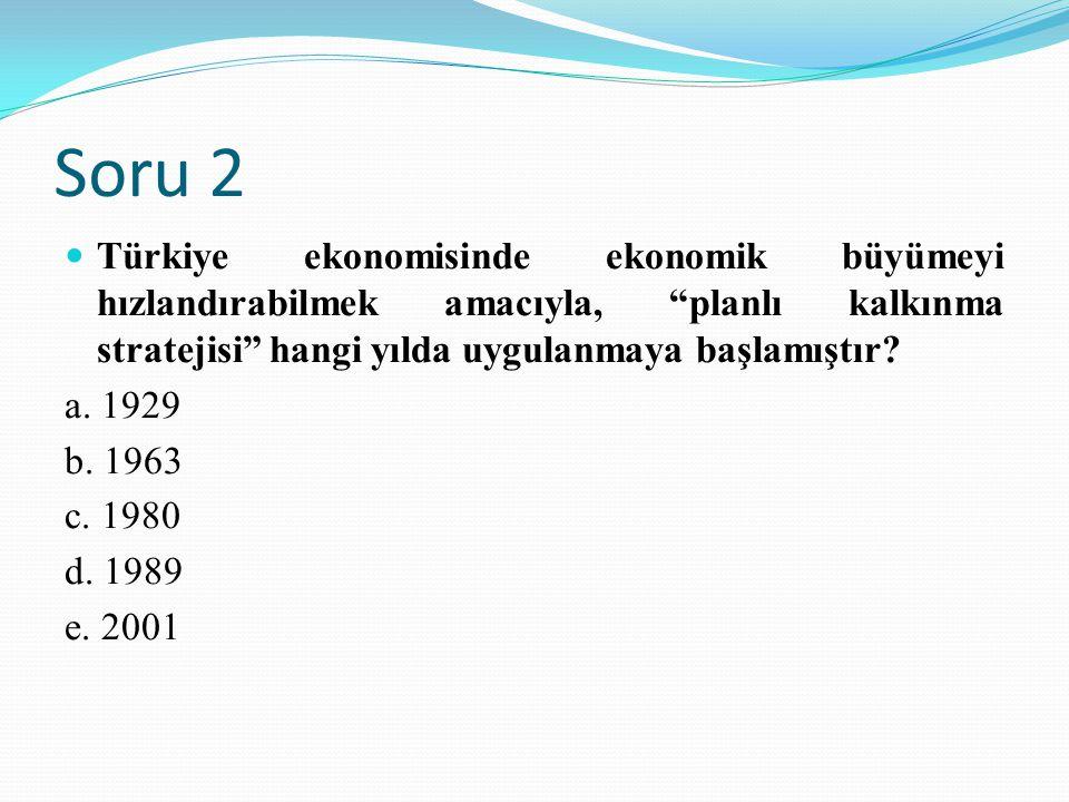 Soru 2 Türkiye ekonomisinde ekonomik büyümeyi hızlandırabilmek amacıyla, planlı kalkınma stratejisi hangi yılda uygulanmaya başlamıştır