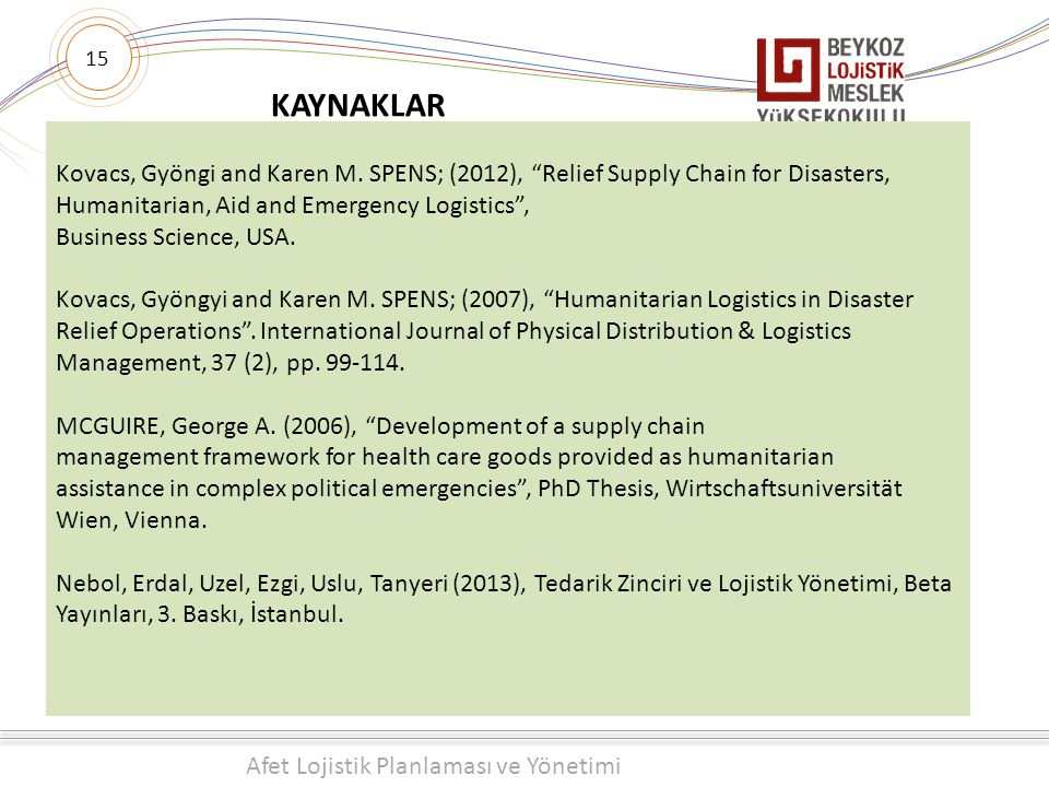 15 KAYNAKLAR. Kovacs, Gyöngi and Karen M. SPENS; (2012), Relief Supply Chain for Disasters, Humanitarian, Aid and Emergency Logistics ,