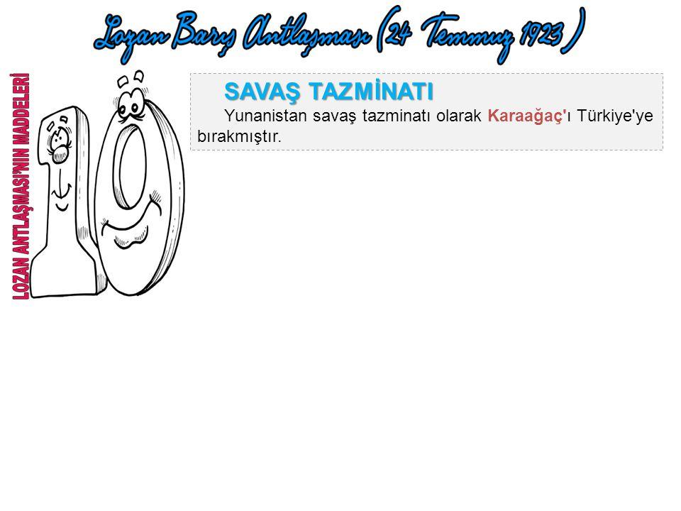 SAVAŞ TAZMİNATI Yunanistan savaş tazminatı olarak Karaağaç ı Türkiye ye bırakmıştır.