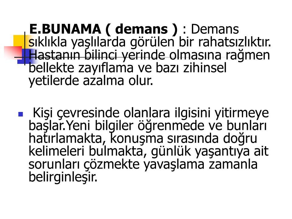 E.BUNAMA ( demans ) : Demans sıklıkla yaşlılarda görülen bir rahatsızlıktır. Hastanın bilinci yerinde olmasına rağmen bellekte zayıflama ve bazı zihinsel yetilerde azalma olur.