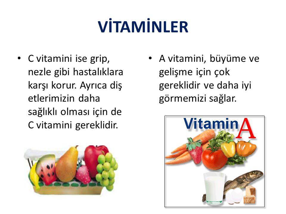 VİTAMİNLER C vitamini ise grip, nezle gibi hastalıklara karşı korur. Ayrıca diş etlerimizin daha sağlıklı olması için de C vitamini gereklidir.