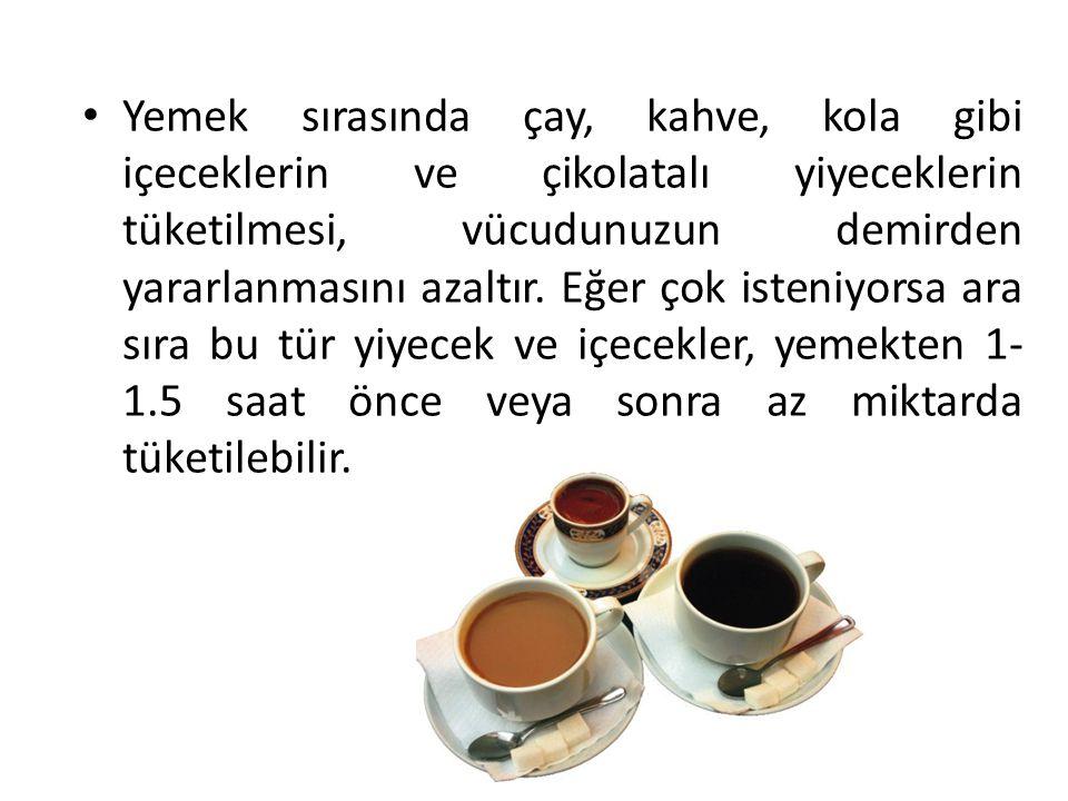 Yemek sırasında çay, kahve, kola gibi içeceklerin ve çikolatalı yiyeceklerin tüketilmesi, vücudunuzun demirden yararlanmasını azaltır.