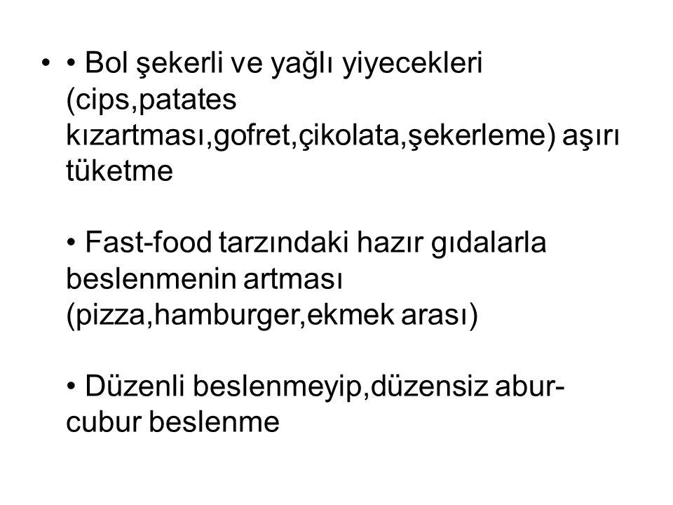 • Bol şekerli ve yağlı yiyecekleri (cips,patates kızartması,gofret,çikolata,şekerleme) aşırı tüketme • Fast-food tarzındaki hazır gıdalarla beslenmenin artması (pizza,hamburger,ekmek arası) • Düzenli beslenmeyip,düzensiz abur-cubur beslenme