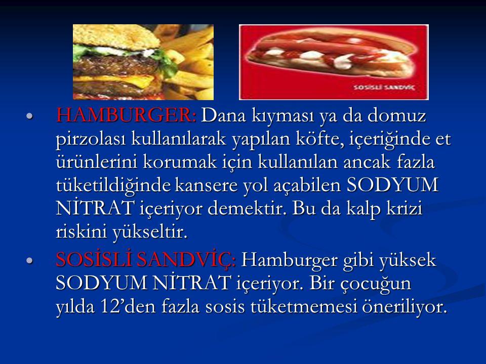 HAMBURGER: Dana kıyması ya da domuz pirzolası kullanılarak yapılan köfte, içeriğinde et ürünlerini korumak için kullanılan ancak fazla tüketildiğinde kansere yol açabilen SODYUM NİTRAT içeriyor demektir. Bu da kalp krizi riskini yükseltir.