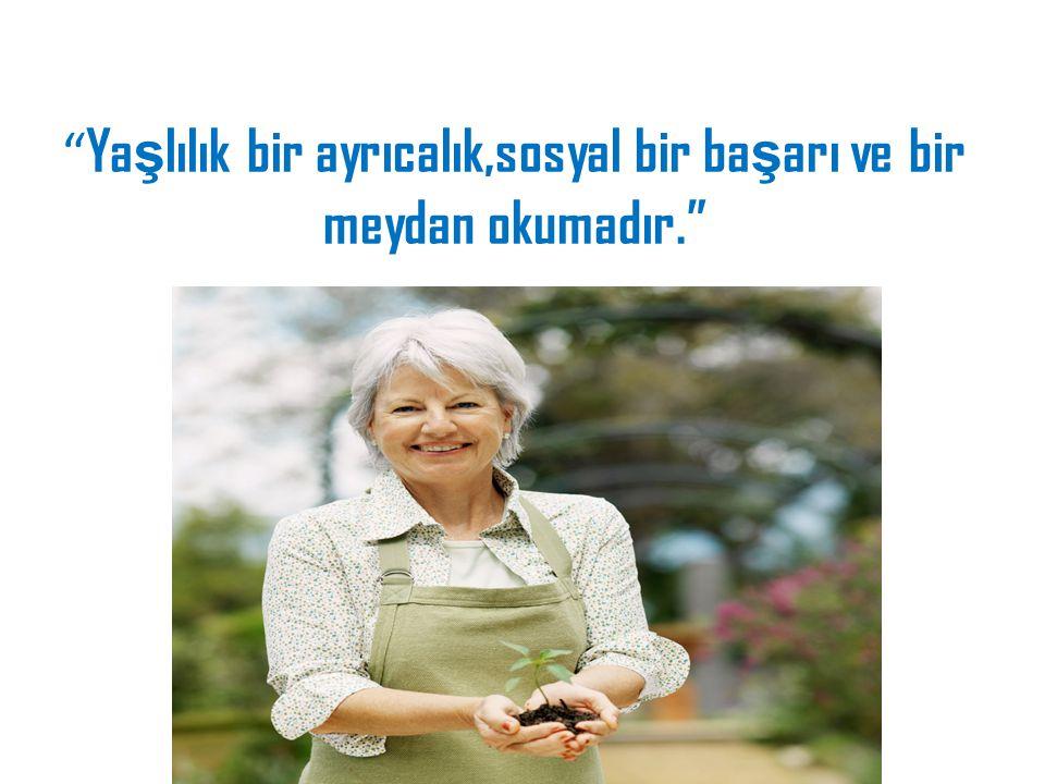 Yaşlılık bir ayrıcalık,sosyal bir başarı ve bir meydan okumadır.