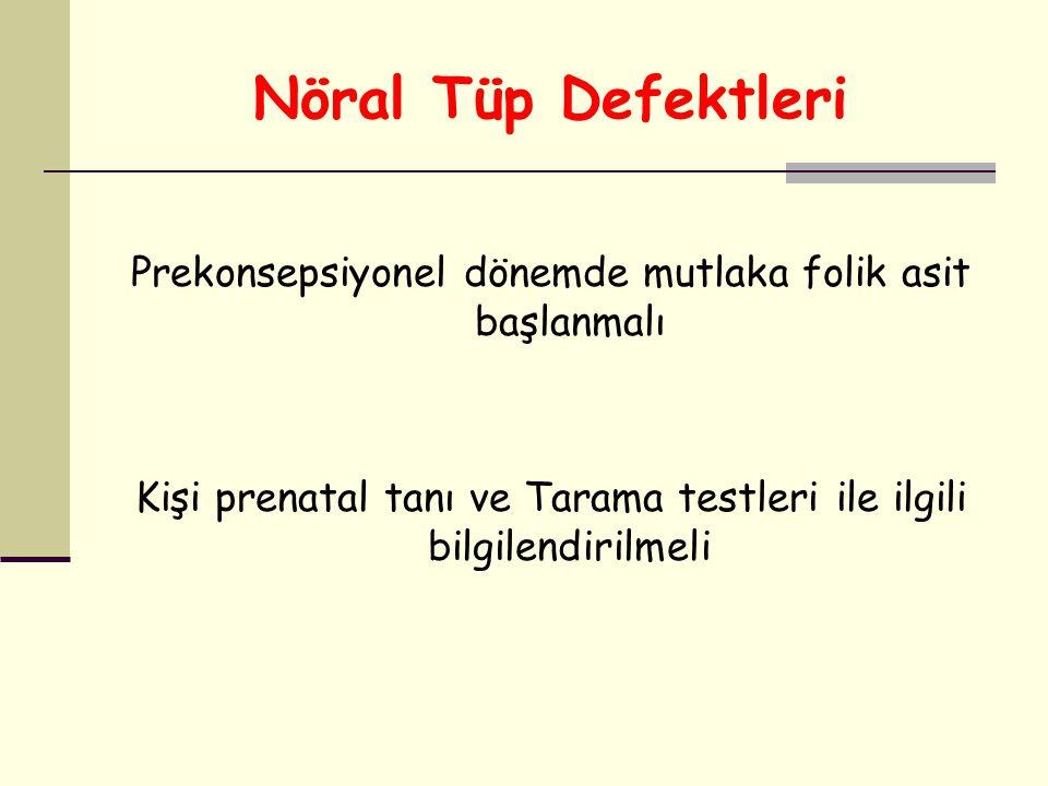 Nöral Tüp Defektleri Prekonsepsiyonel dönemde mutlaka folik asit başlanmalı Kişi prenatal tanı ve Tarama testleri ile ilgili bilgilendirilmeli