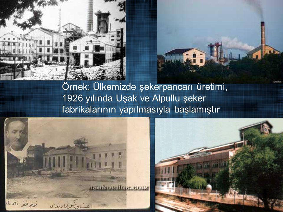 . Örnek; Ülkemizde şekerpancarı üretimi, 1926 yılında Uşak ve Alpullu şeker fabrikalarının yapılmasıyla başlamıştır.
