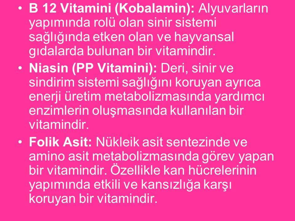 B 12 Vitamini (Kobalamin): Alyuvarların yapımında rolü olan sinir sistemi sağlığında etken olan ve hayvansal gıdalarda bulunan bir vitamindir.