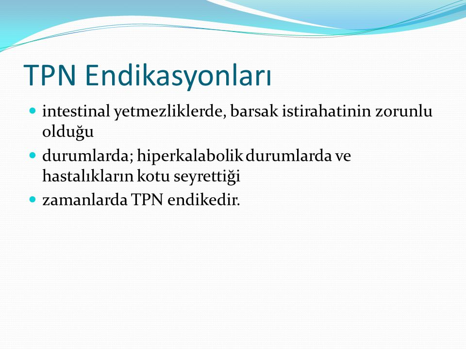 TPN Endikasyonları intestinal yetmezliklerde, barsak istirahatinin zorunlu olduğu.