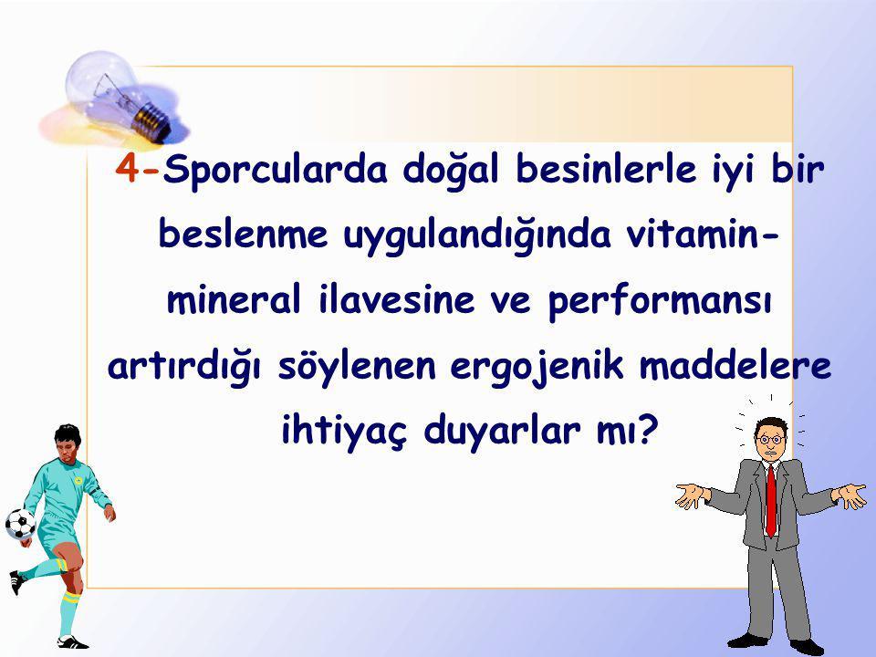 4-Sporcularda doğal besinlerle iyi bir beslenme uygulandığında vitamin-mineral ilavesine ve performansı artırdığı söylenen ergojenik maddelere ihtiyaç duyarlar mı