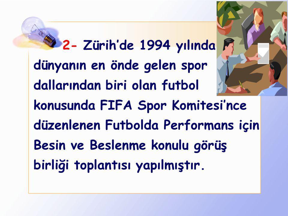 2- Zürih'de 1994 yılında dünyanın en önde gelen spor dallarından biri olan futbol konusunda FIFA Spor Komitesi'nce düzenlenen Futbolda Performans için Besin ve Beslenme konulu görüş birliği toplantısı yapılmıştır.
