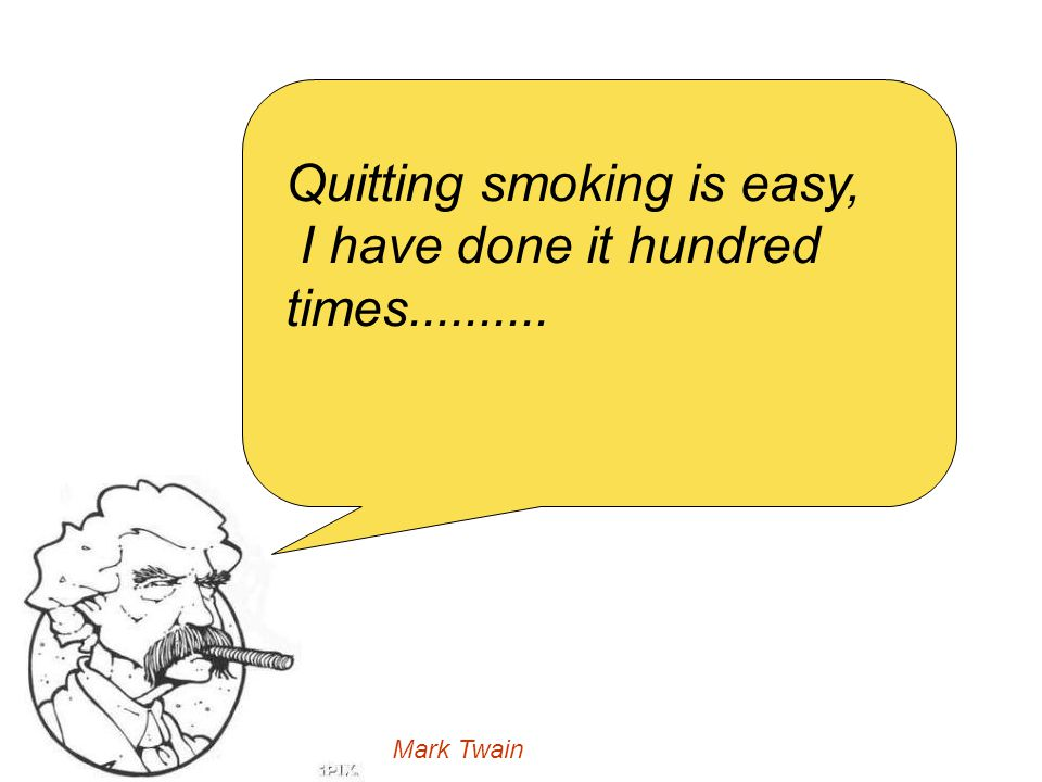 Quitting smoking is easy, I have done it hundred times..........