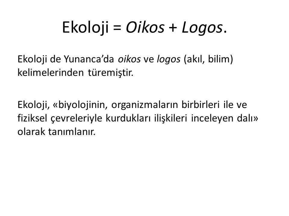 Ekoloji = Oikos + Logos.