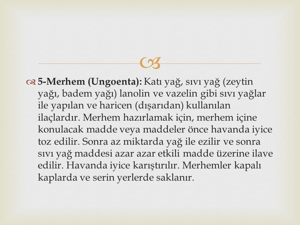 5-Merhem (Ungoenta): Katı yağ, sıvı yağ (zeytin yağı, badem yağı) lanolin ve vazelin gibi sıvı yağlar ile yapılan ve haricen (dışarıdan) kullanılan ilaçlardır.