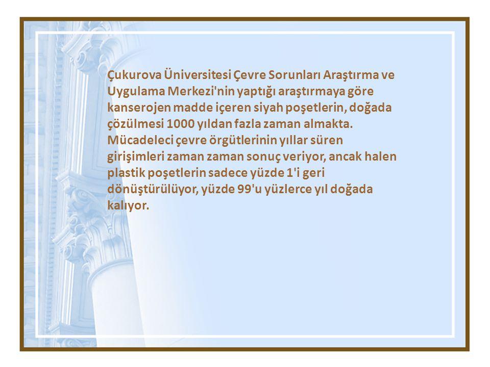 Çukurova Üniversitesi Çevre Sorunları Araştırma ve Uygulama Merkezi nin yaptığı araştırmaya göre kanserojen madde içeren siyah poşetlerin, doğada çözülmesi 1000 yıldan fazla zaman almakta.