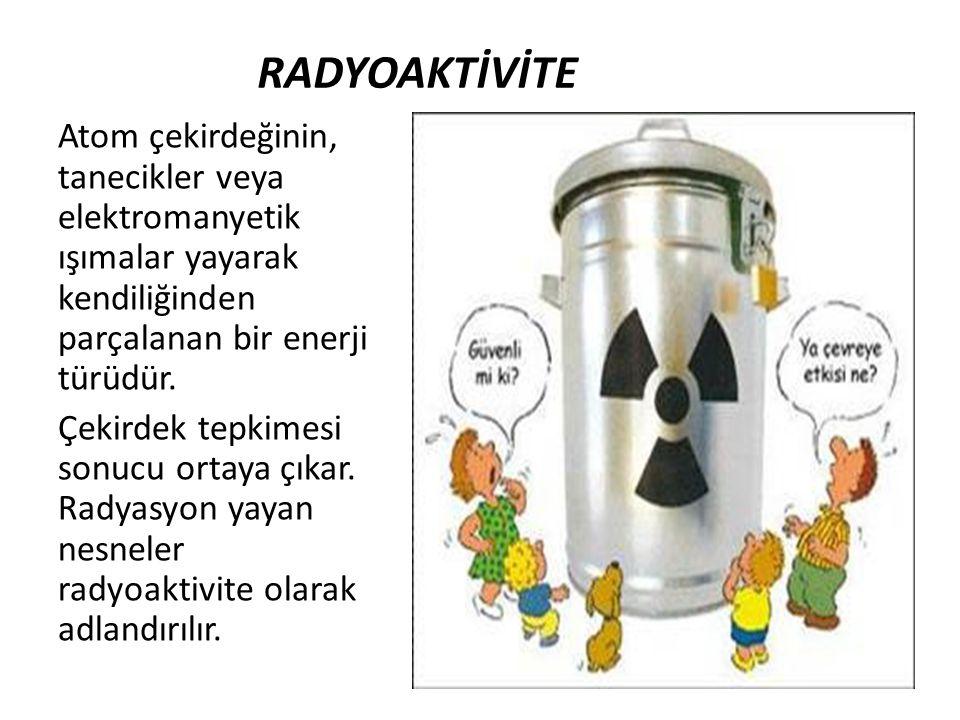 RADYOAKTİVİTE Atom çekirdeğinin, tanecikler veya elektromanyetik ışımalar yayarak kendiliğinden parçalanan bir enerji türüdür.