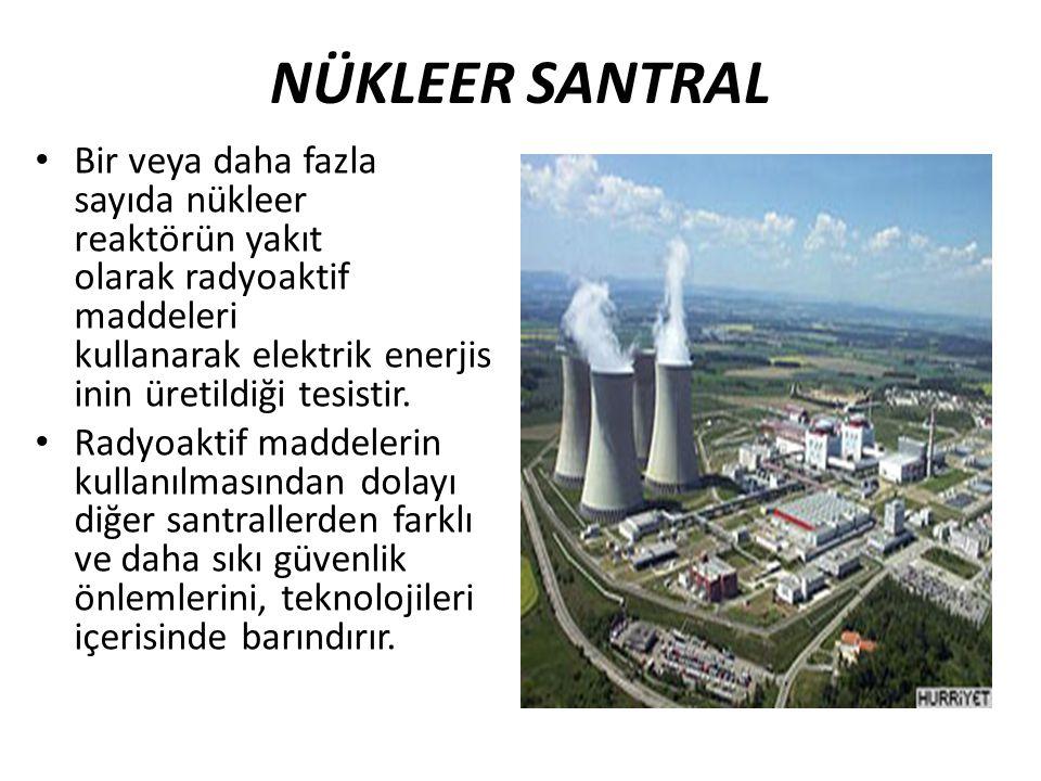 NÜKLEER SANTRAL Bir veya daha fazla sayıda nükleer reaktörün yakıt olarak radyoaktif maddeleri kullanarak elektrik enerjisinin üretildiği tesistir.