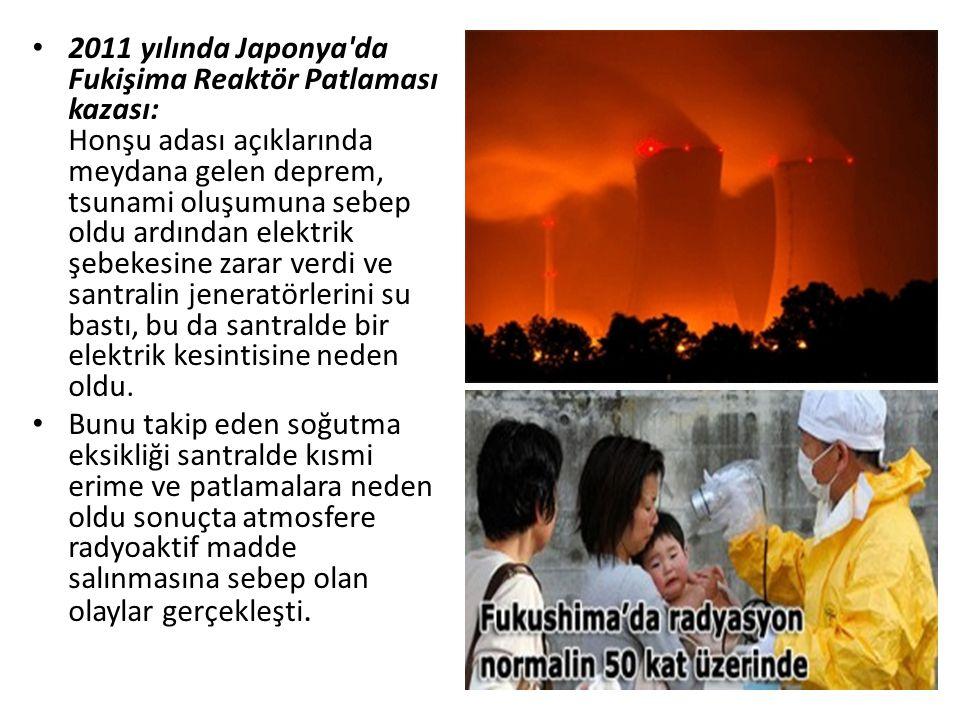 2011 yılında Japonya da Fukişima Reaktör Patlaması kazası: Honşu adası açıklarında meydana gelen deprem, tsunami oluşumuna sebep oldu ardından elektrik şebekesine zarar verdi ve santralin jeneratörlerini su bastı, bu da santralde bir elektrik kesintisine neden oldu.