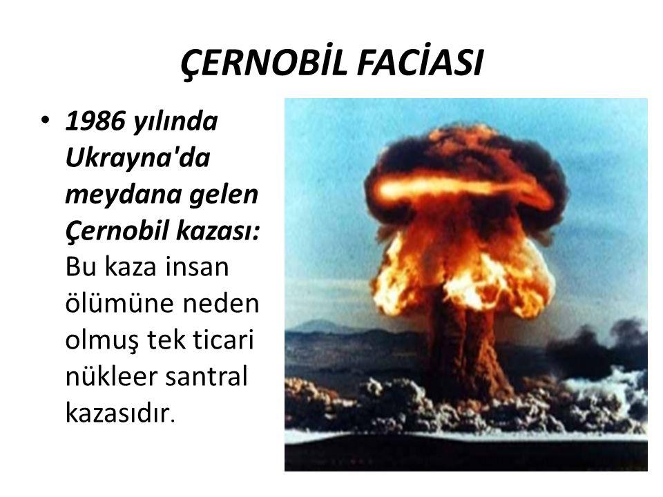 ÇERNOBİL FACİASI 1986 yılında Ukrayna da meydana gelen Çernobil kazası: Bu kaza insan ölümüne neden olmuş tek ticari nükleer santral kazasıdır.