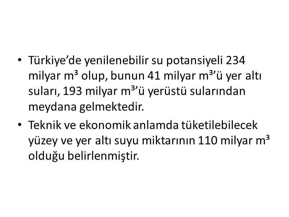 Türkiye'de yenilenebilir su potansiyeli 234 milyar m³ olup, bunun 41 milyar m³'ü yer altı suları, 193 milyar m³'ü yerüstü sularından meydana gelmektedir.